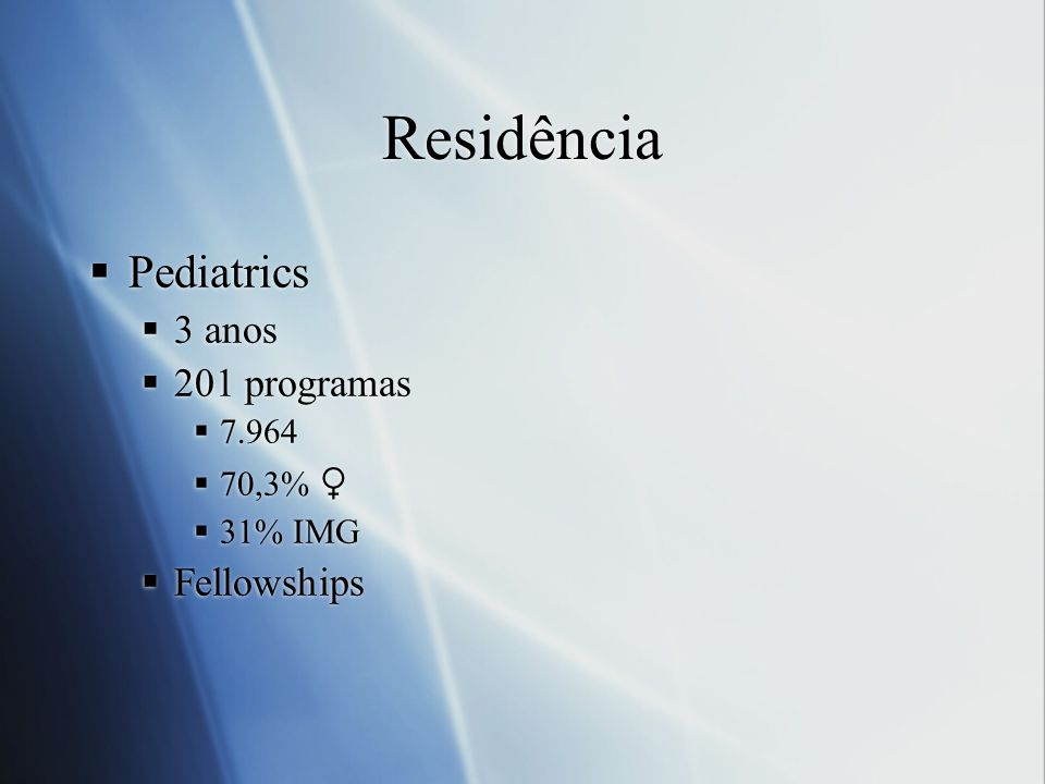 Residência Pediatrics 3 anos 201 programas Fellowships 7.964 70,3% ♀