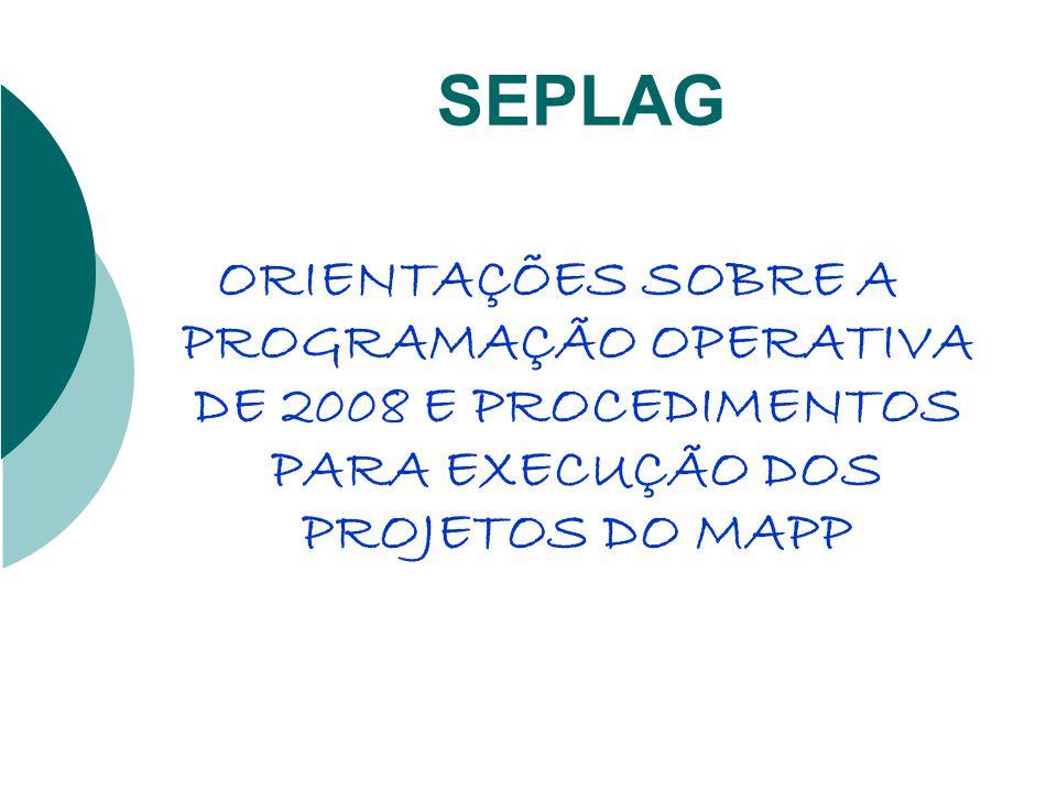 SEPLAG ORIENTAÇÕES SOBRE A PROGRAMAÇÃO OPERATIVA DE 2008 E PROCEDIMENTOS PARA EXECUÇÃO DOS PROJETOS DO MAPP.