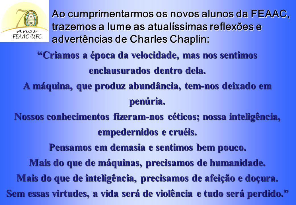 Ao cumprimentarmos os novos alunos da FEAAC, trazemos a lume as atualíssimas reflexões e advertências de Charles Chaplin: