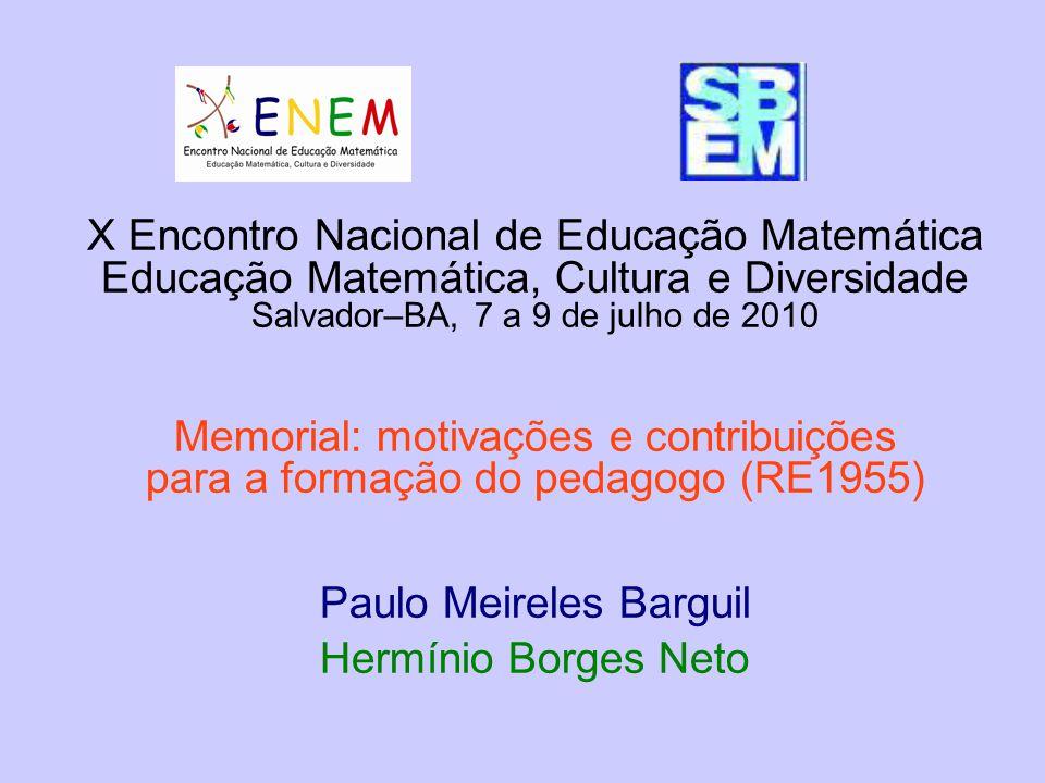 X Encontro Nacional de Educação Matemática Educação Matemática, Cultura e Diversidade Salvador–BA, 7 a 9 de julho de 2010 Memorial: motivações e contribuições para a formação do pedagogo (RE1955) Paulo Meireles Barguil Hermínio Borges Neto