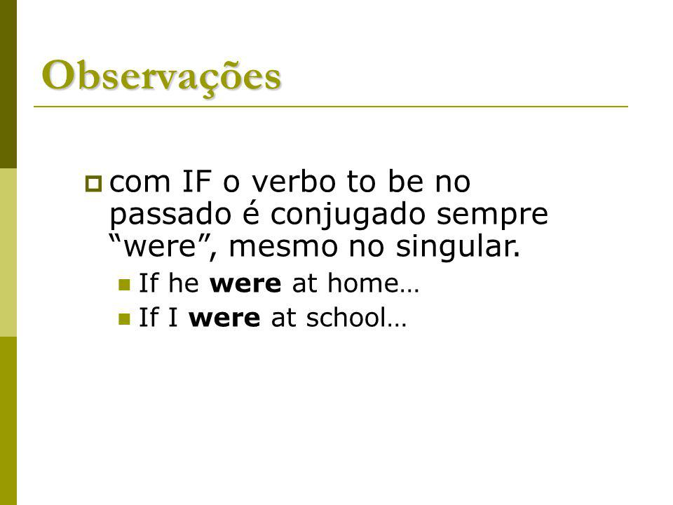 Observações com IF o verbo to be no passado é conjugado sempre were , mesmo no singular. If he were at home…