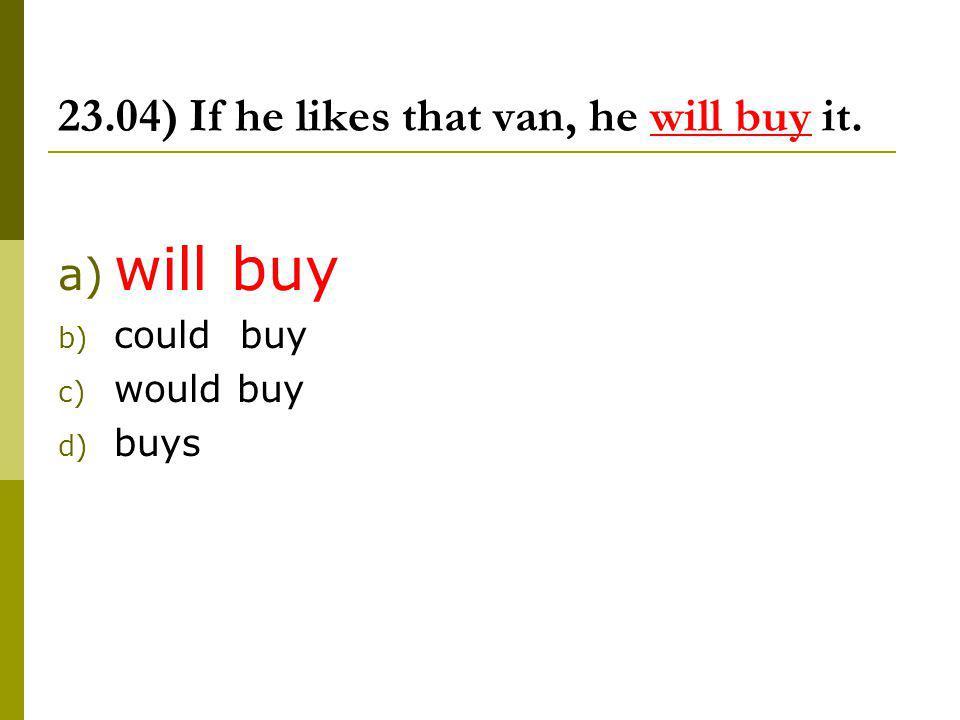23.04) If he likes that van, he will buy it.