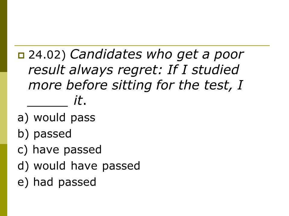 24.02) Candidates who get a poor result always regret: If I studied more before sitting for the test, I _____ it.