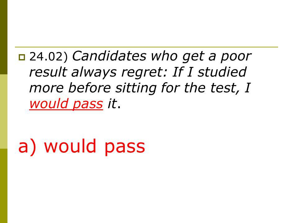 24.02) Candidates who get a poor result always regret: If I studied more before sitting for the test, I would pass it.