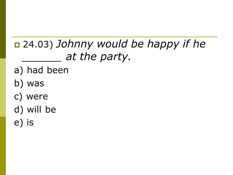 24.03) Johnny would be happy if he ______ at the party.