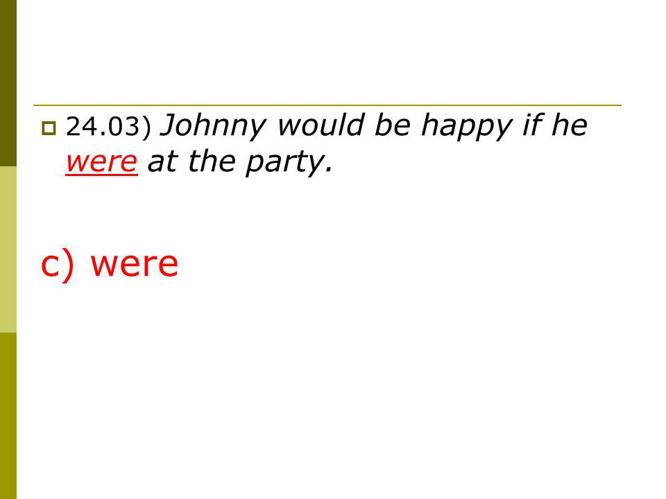 24.03) Johnny would be happy if he were at the party.