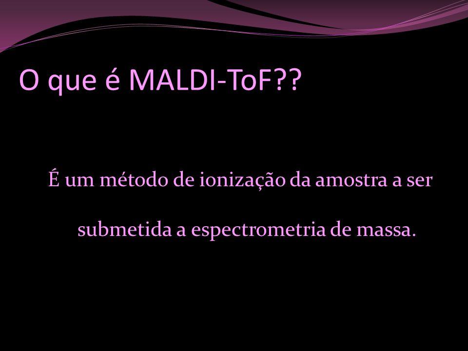 O que é MALDI-ToF É um método de ionização da amostra a ser submetida a espectrometria de massa.