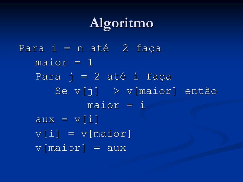 Algoritmo Para i = n até 2 faça maior = 1 Para j = 2 até i faça