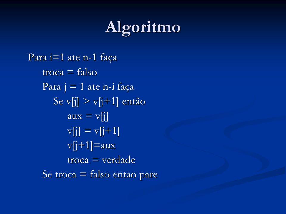 Algoritmo Para i=1 ate n-1 faça troca = falso Para j = 1 ate n-i faça