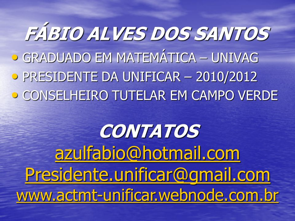 FÁBIO ALVES DOS SANTOS GRADUADO EM MATEMÁTICA – UNIVAG. PRESIDENTE DA UNIFICAR – 2010/2012. CONSELHEIRO TUTELAR EM CAMPO VERDE.
