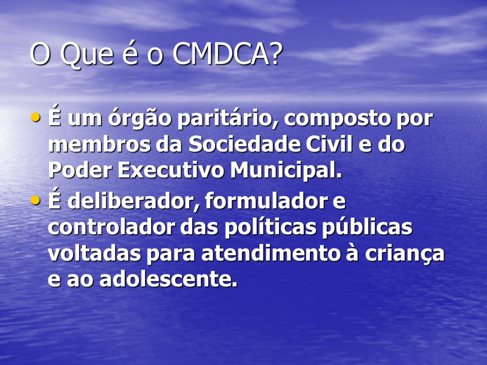 O Que é o CMDCA É um órgão paritário, composto por membros da Sociedade Civil e do Poder Executivo Municipal.