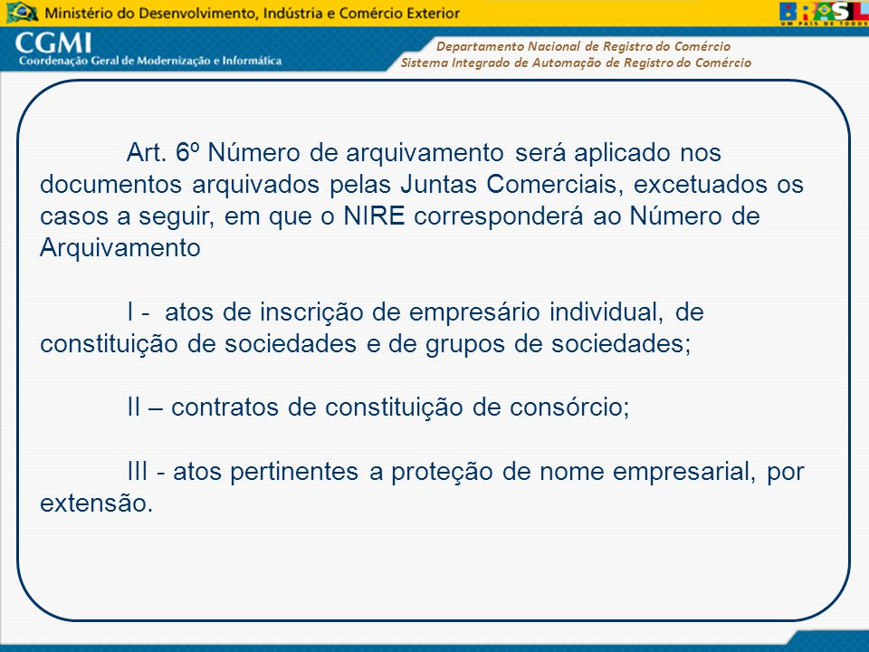 Art. 6º Número de arquivamento será aplicado nos documentos arquivados pelas Juntas Comerciais, excetuados os casos a seguir, em que o NIRE corresponderá ao Número de Arquivamento