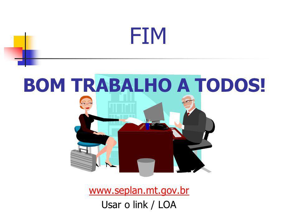 FIM BOM TRABALHO A TODOS! www.seplan.mt.gov.br Usar o link / LOA