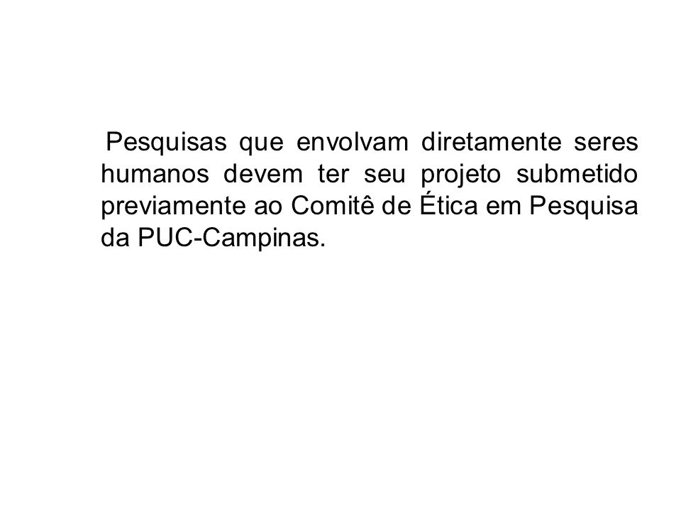 Pesquisas que envolvam diretamente seres humanos devem ter seu projeto submetido previamente ao Comitê de Ética em Pesquisa da PUC-Campinas.