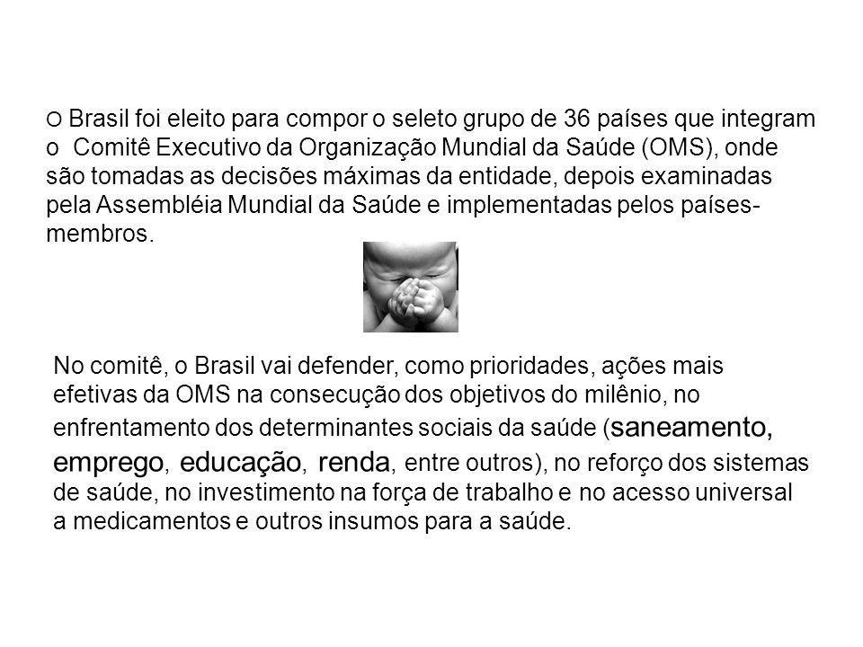 O Brasil foi eleito para compor o seleto grupo de 36 países que integram o Comitê Executivo da Organização Mundial da Saúde (OMS), onde são tomadas as decisões máximas da entidade, depois examinadas pela Assembléia Mundial da Saúde e implementadas pelos países-membros.