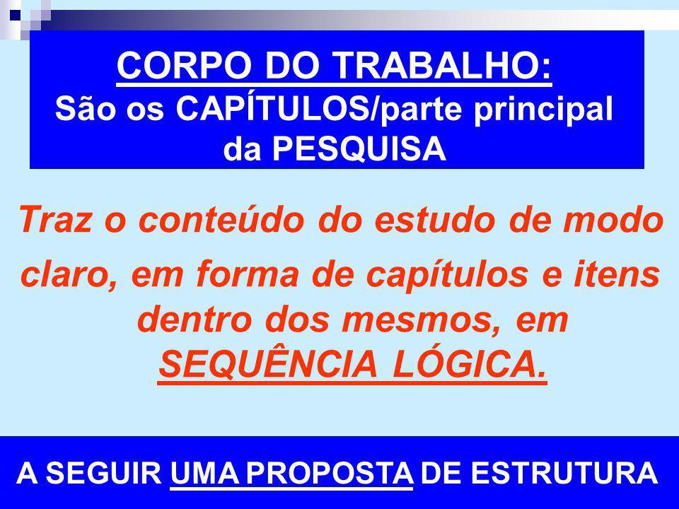CORPO DO TRABALHO: São os CAPÍTULOS/parte principal da PESQUISA