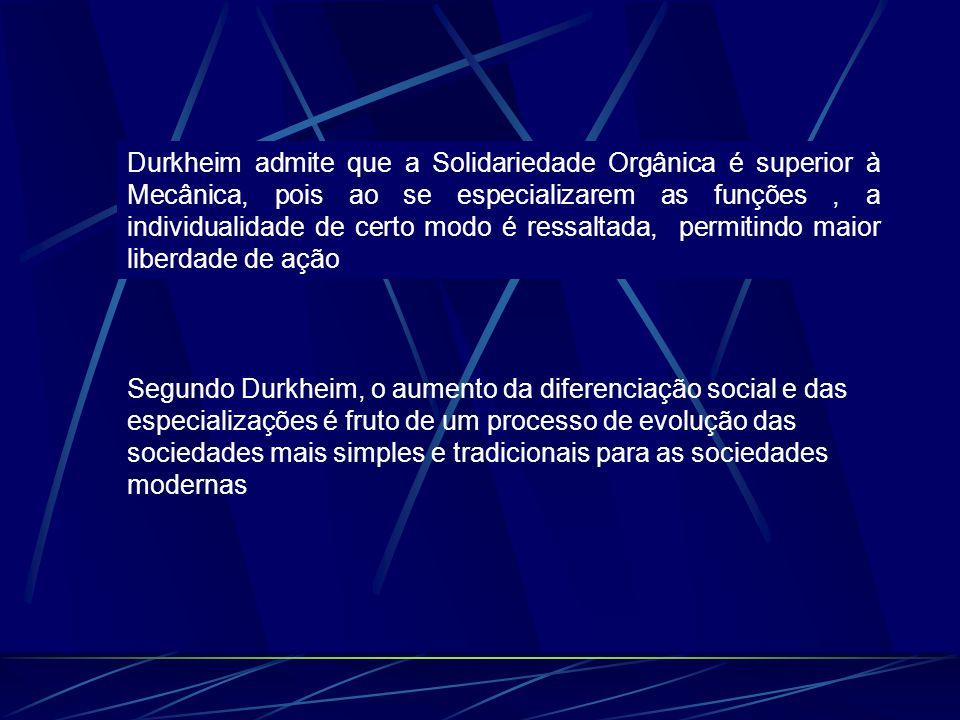 Durkheim admite que a Solidariedade Orgânica é superior à Mecânica, pois ao se especializarem as funções , a individualidade de certo modo é ressaltada, permitindo maior liberdade de ação