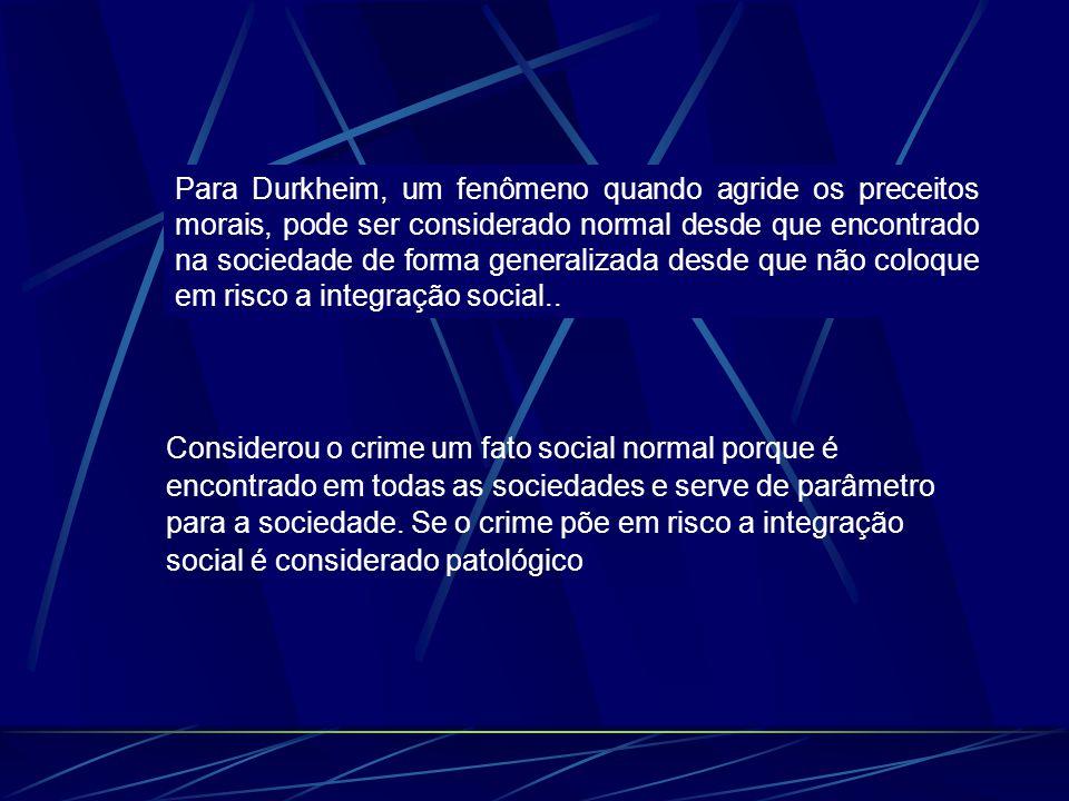 Para Durkheim, um fenômeno quando agride os preceitos morais, pode ser considerado normal desde que encontrado na sociedade de forma generalizada desde que não coloque em risco a integração social..
