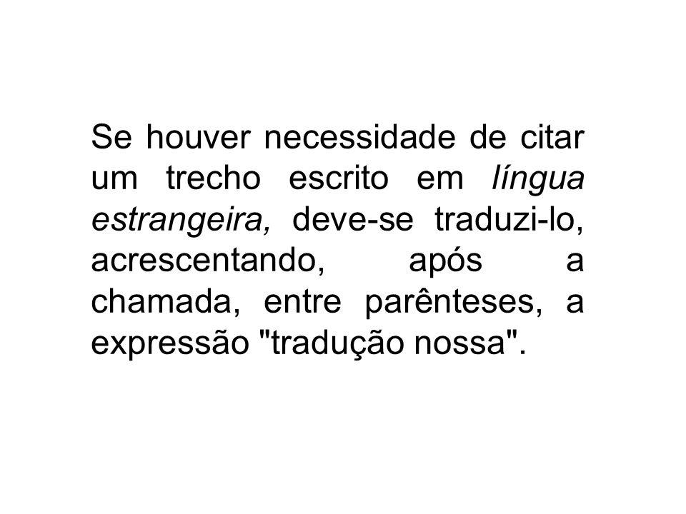 Se houver necessidade de citar um trecho escrito em língua estrangeira, deve-se traduzi-lo, acrescentando, após a chamada, entre parênteses, a expressão tradução nossa .