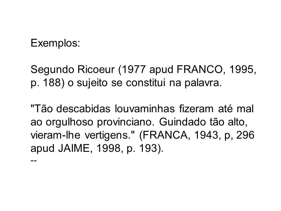 Exemplos: Segundo Ricoeur (1977 apud FRANCO, 1995, p. 188) o sujeito se constitui na palavra.