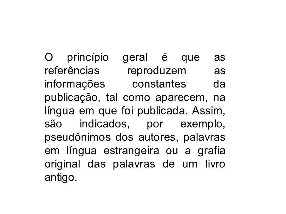 O princípio geral é que as referências reproduzem as informações constantes da publicação, tal como aparecem, na língua em que foi publicada.