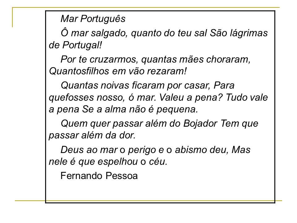 Mar Português Ô mar salgado, quanto do teu sal São lágrimas de Portugal! Por te cruzarmos, quantas mães choraram, Quantosfilhos em vão rezaram!