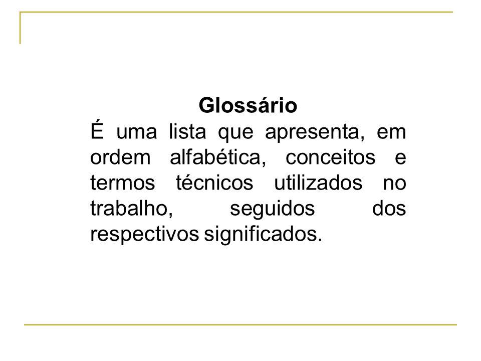 Glossário É uma lista que apresenta, em ordem alfabética, conceitos e termos técnicos utilizados no trabalho, seguidos dos respectivos significados.