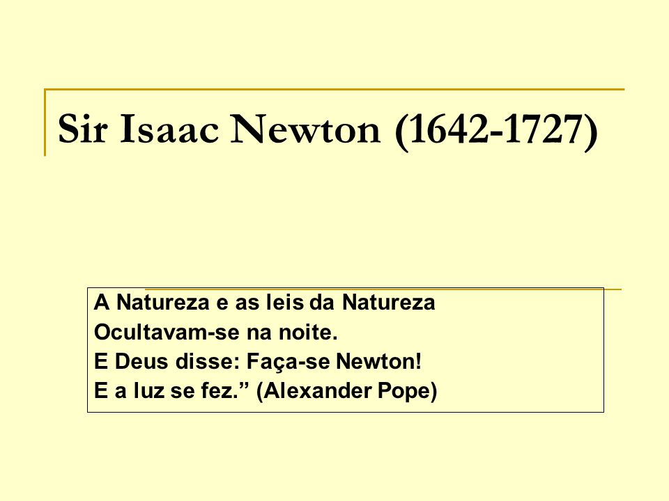 Sir Isaac Newton (1642-1727) A Natureza e as leis da Natureza