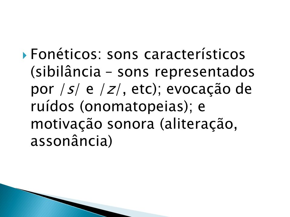 Fonéticos: sons característicos (sibilância – sons representados por /s/ e /z/, etc); evocação de ruídos (onomatopeias); e motivação sonora (aliteração, assonância)
