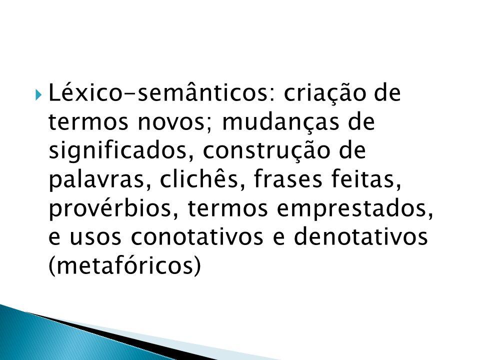 Léxico-semânticos: criação de termos novos; mudanças de significados, construção de palavras, clichês, frases feitas, provérbios, termos emprestados, e usos conotativos e denotativos (metafóricos)