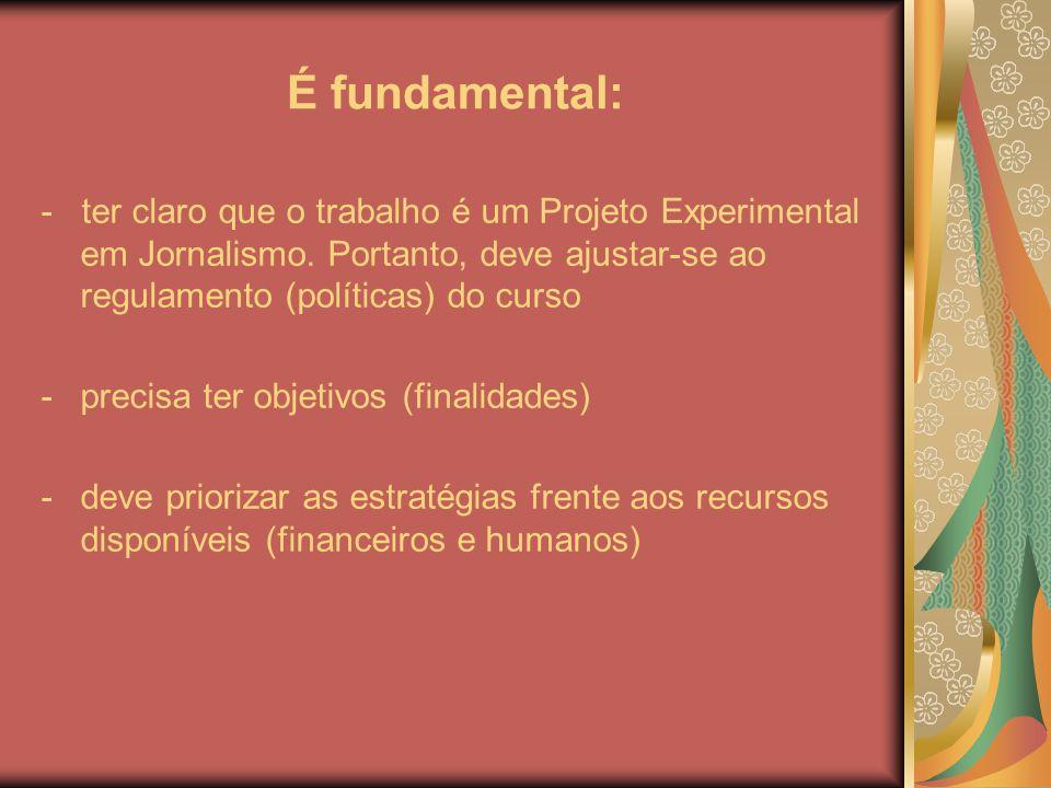 É fundamental: - ter claro que o trabalho é um Projeto Experimental em Jornalismo. Portanto, deve ajustar-se ao regulamento (políticas) do curso.