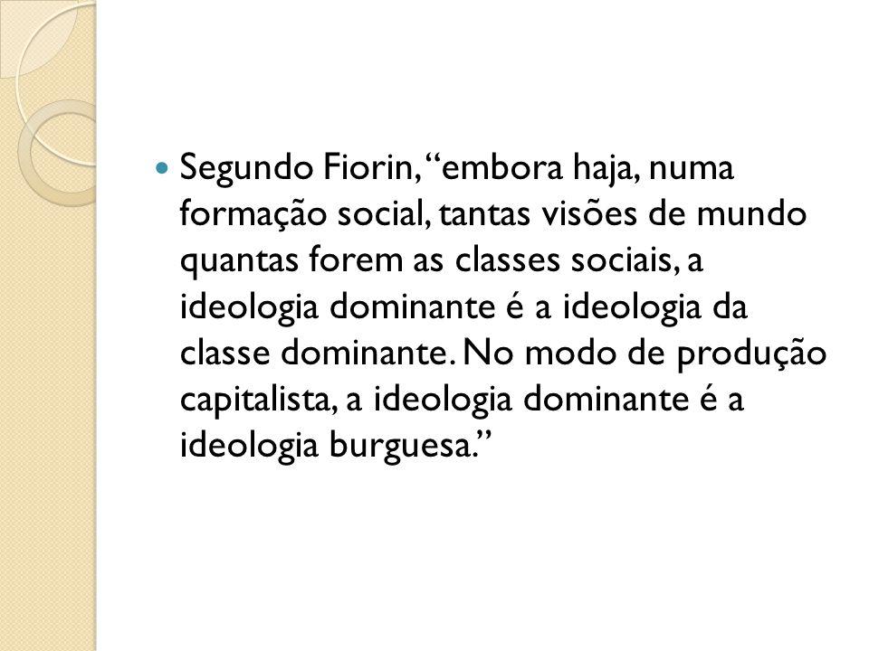 Segundo Fiorin, embora haja, numa formação social, tantas visões de mundo quantas forem as classes sociais, a ideologia dominante é a ideologia da classe dominante.