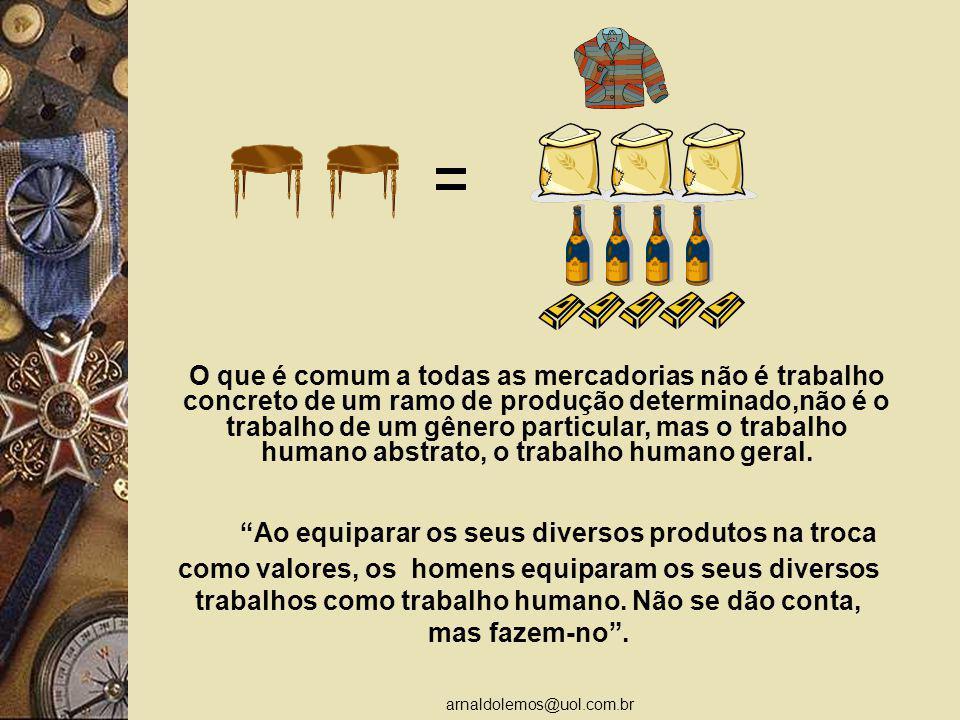 O que é comum a todas as mercadorias não é trabalho concreto de um ramo de produção determinado,não é o trabalho de um gênero particular, mas o trabalho humano abstrato, o trabalho humano geral.
