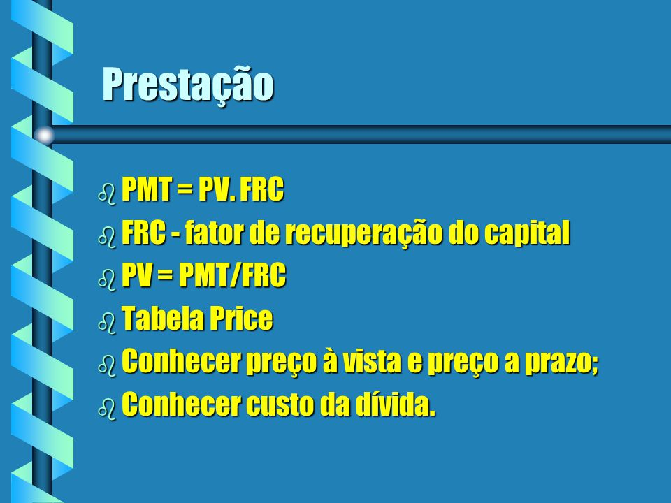 Prestação PMT = PV. FRC FRC - fator de recuperação do capital