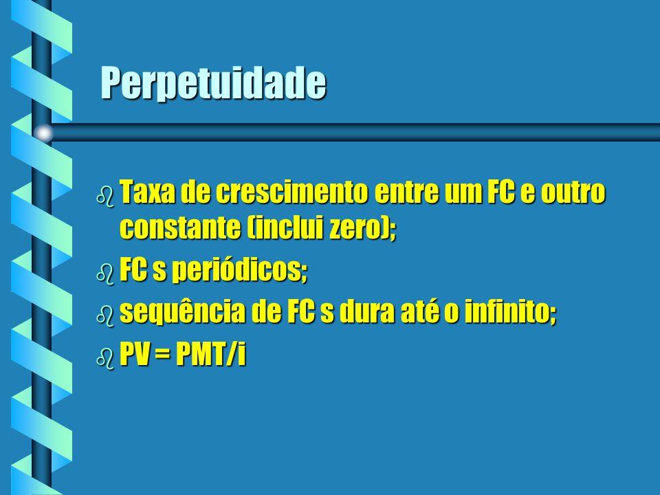 Perpetuidade Taxa de crescimento entre um FC e outro constante (inclui zero); FC s periódicos; sequência de FC s dura até o infinito;