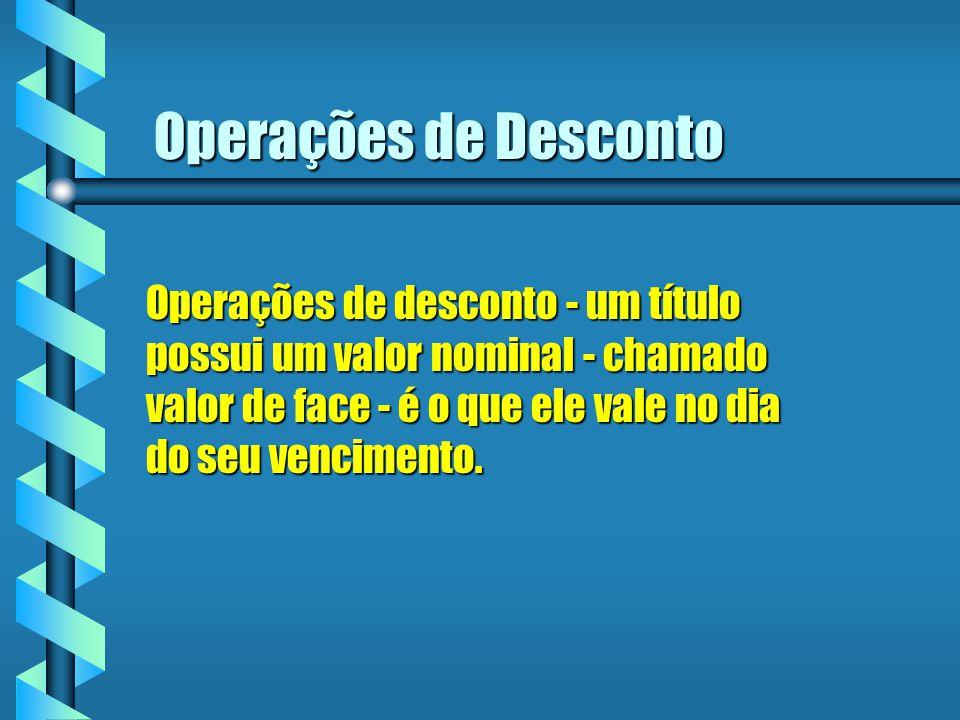 Operações de Desconto Operações de desconto - um título possui um valor nominal - chamado valor de face - é o que ele vale no dia do seu vencimento.