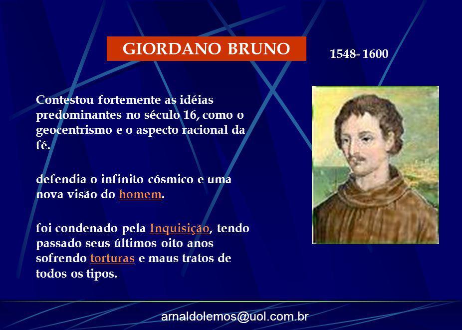 GIORDANO BRUNO 1548- 1600. Contestou fortemente as idéias predominantes no século 16, como o geocentrismo e o aspecto racional da fé.