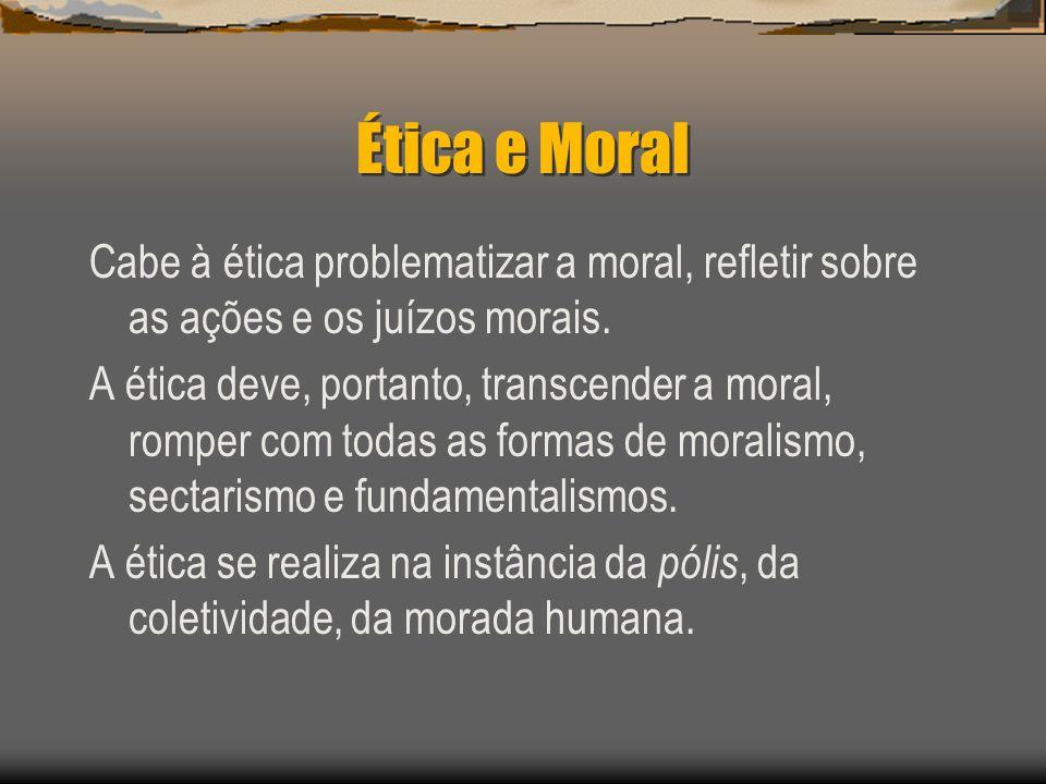 Ética e Moral Cabe à ética problematizar a moral, refletir sobre as ações e os juízos morais.