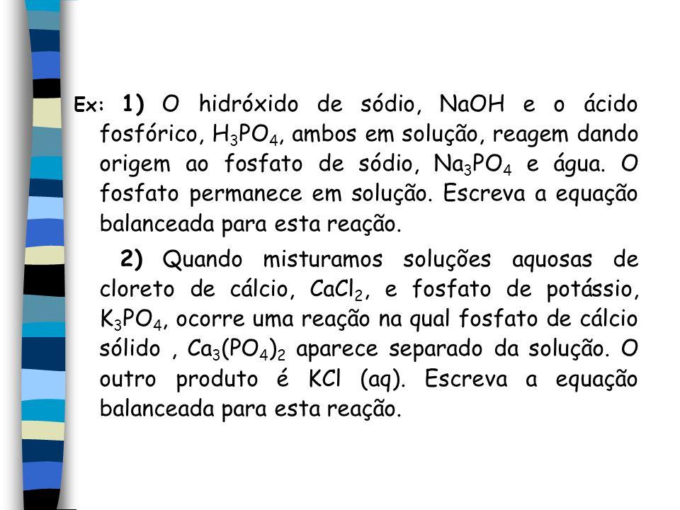 Ex: 1) O hidróxido de sódio, NaOH e o ácido fosfórico, H3PO4, ambos em solução, reagem dando origem ao fosfato de sódio, Na3PO4 e água. O fosfato permanece em solução. Escreva a equação balanceada para esta reação.