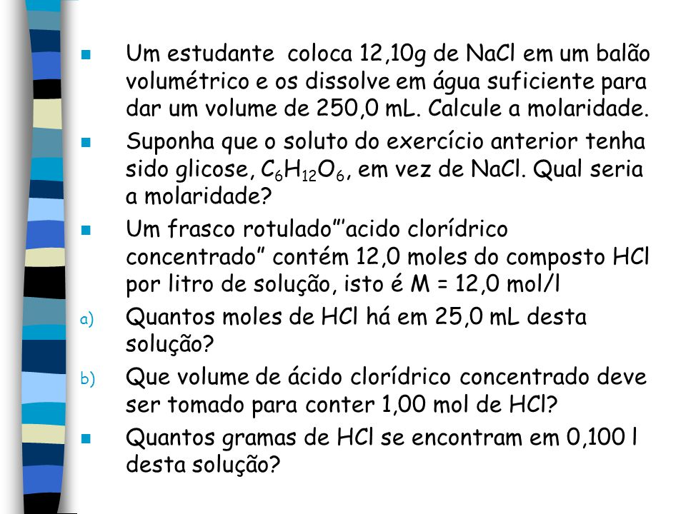 Um estudante coloca 12,10g de NaCl em um balão volumétrico e os dissolve em água suficiente para dar um volume de 250,0 mL. Calcule a molaridade.