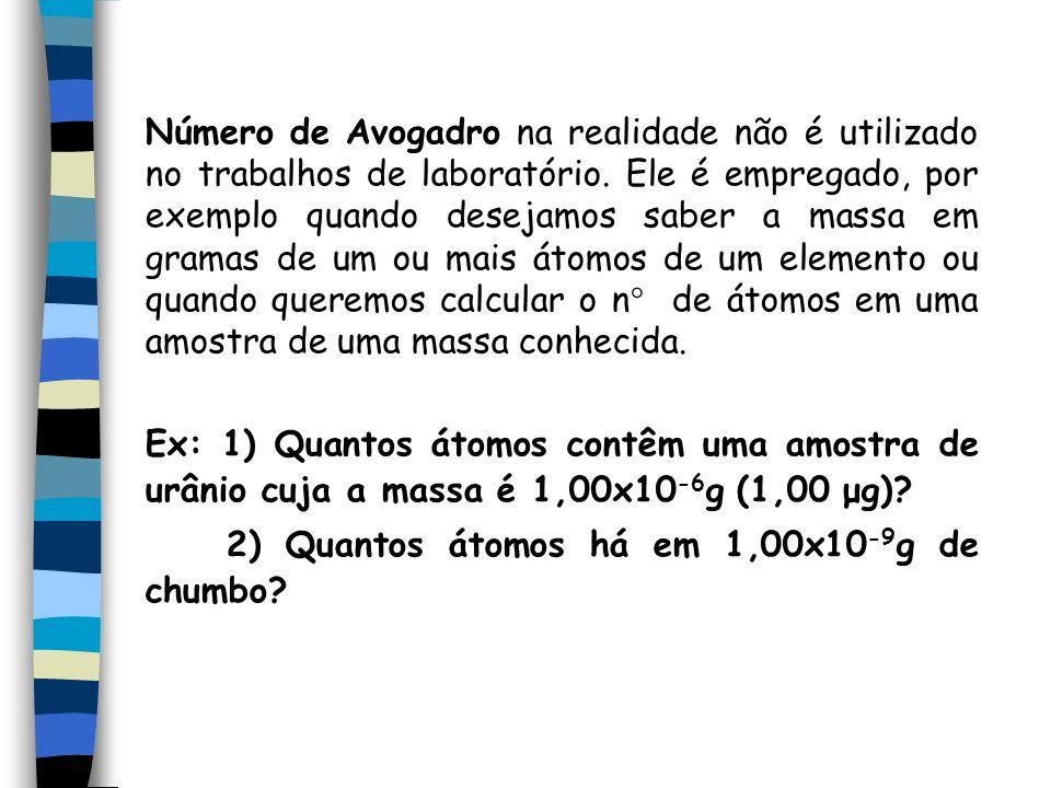 Número de Avogadro na realidade não é utilizado no trabalhos de laboratório. Ele é empregado, por exemplo quando desejamos saber a massa em gramas de um ou mais átomos de um elemento ou quando queremos calcular o n de átomos em uma amostra de uma massa conhecida.