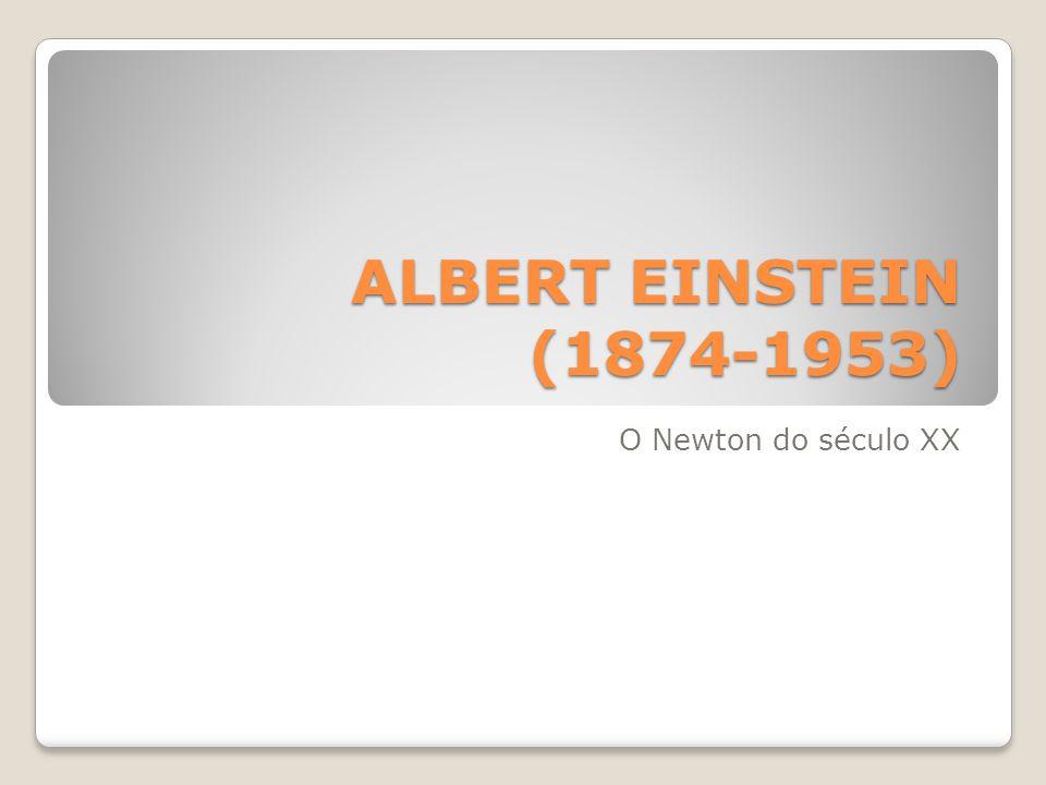 ALBERT EINSTEIN (1874-1953) O Newton do século XX