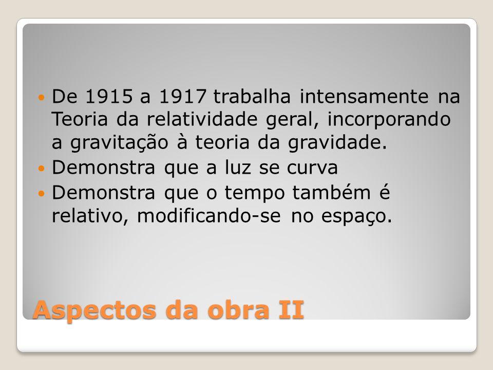 De 1915 a 1917 trabalha intensamente na Teoria da relatividade geral, incorporando a gravitação à teoria da gravidade.
