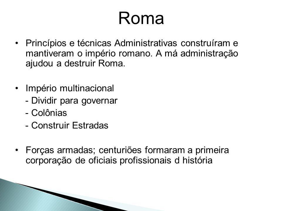Roma Princípios e técnicas Administrativas construíram e mantiveram o império romano. A má administração ajudou a destruir Roma.