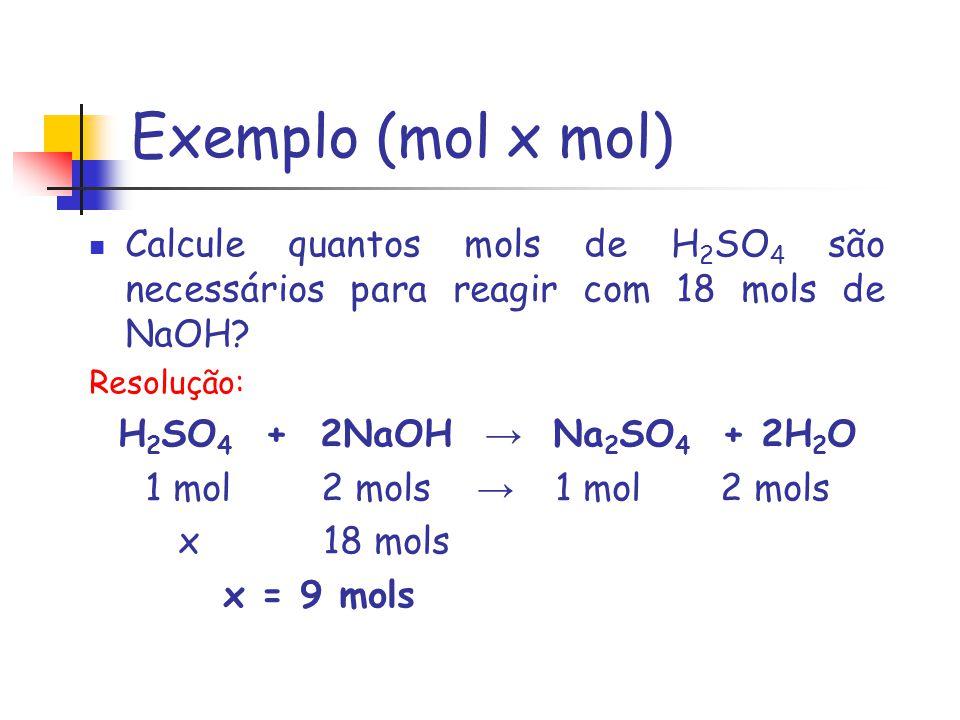 Exemplo (mol x mol) Calcule quantos mols de H2SO4 são necessários para reagir com 18 mols de NaOH Resolução: