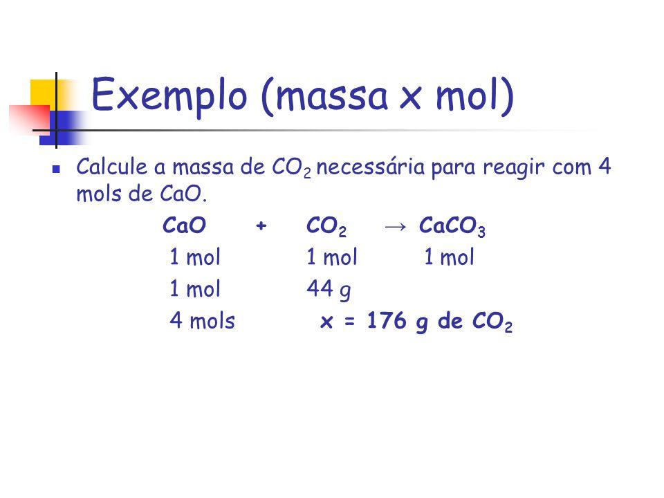 Exemplo (massa x mol) Calcule a massa de CO2 necessária para reagir com 4 mols de CaO. CaO + CO2 → CaCO3.