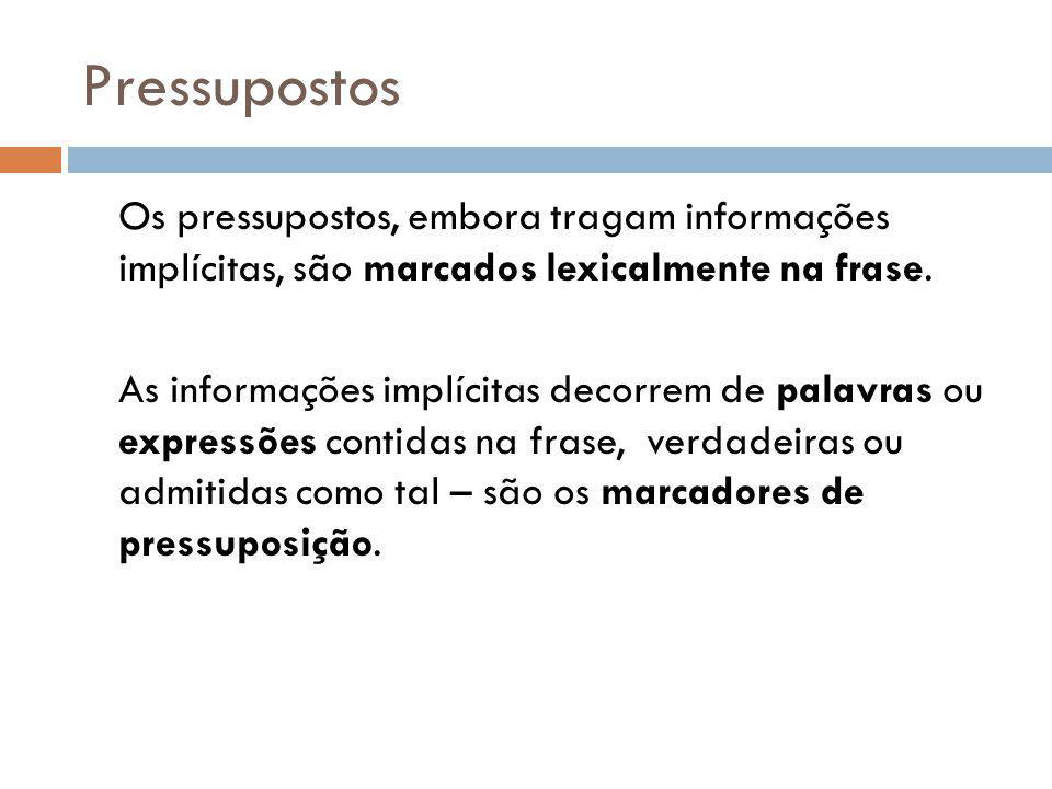 Pressupostos Os pressupostos, embora tragam informações implícitas, são marcados lexicalmente na frase.