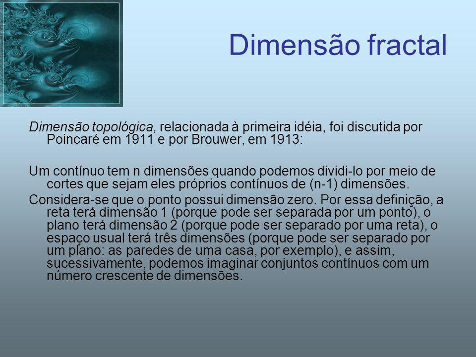 Dimensão fractal Dimensão topológica, relacionada à primeira idéia, foi discutida por Poincaré em 1911 e por Brouwer, em 1913: