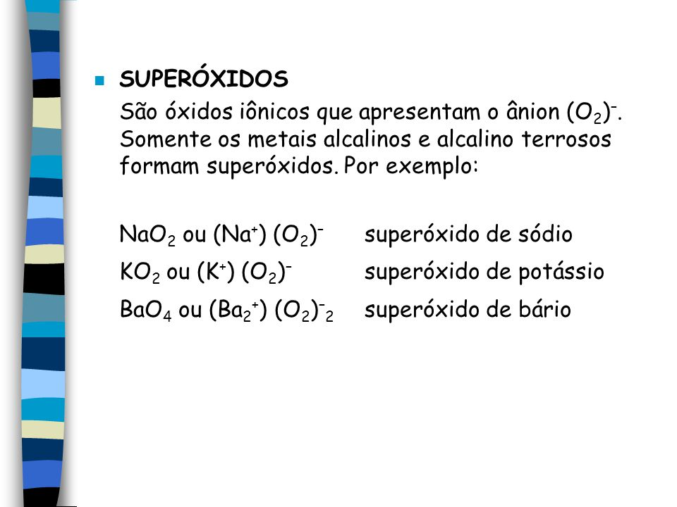 SUPERÓXIDOS São óxidos iônicos que apresentam o ânion (O2)–. Somente os metais alcalinos e alcalino terrosos formam superóxidos. Por exemplo: