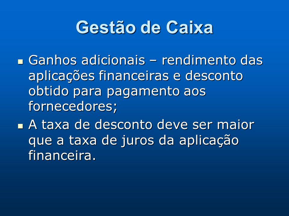 Gestão de Caixa Ganhos adicionais – rendimento das aplicações financeiras e desconto obtido para pagamento aos fornecedores;